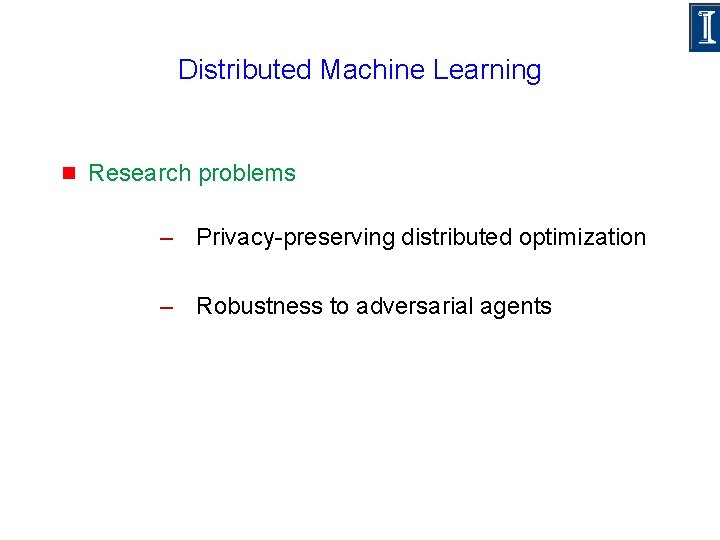 Distributed Machine Learning g Research problems – Privacy-preserving distributed optimization – Robustness to adversarial