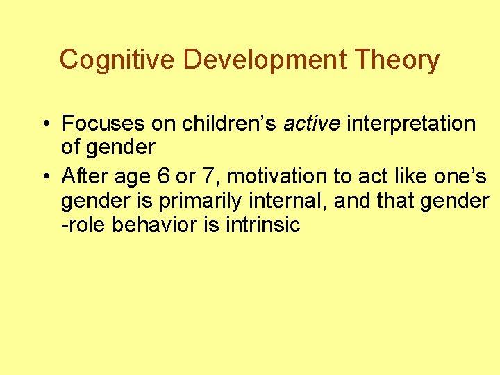 Cognitive Development Theory • Focuses on children's active interpretation of gender • After age