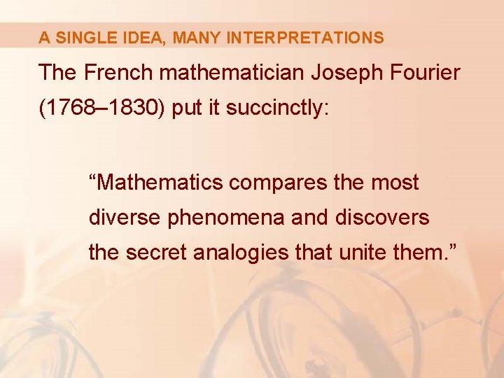 A SINGLE IDEA, MANY INTERPRETATIONS The French mathematician Joseph Fourier (1768– 1830) put it