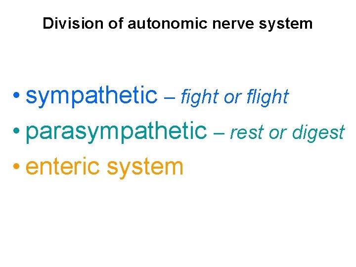 Division of autonomic nerve system • sympathetic – fight or flight • parasympathetic –