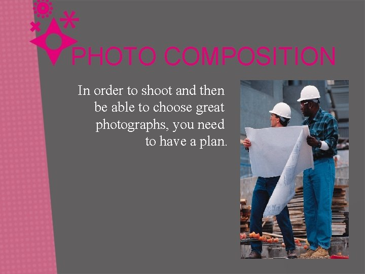 PHOTO COMPOSITION In order to shoot and then be able to choose great photographs,