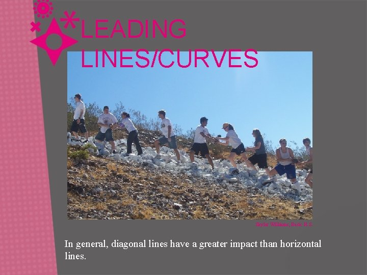 LEADING LINES/CURVES Skylar Williams, Basic H. S. In general, diagonal lines have a greater