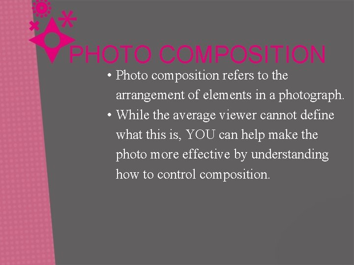 PHOTO COMPOSITION • Photo composition refers to the arrangement of elements in a photograph.