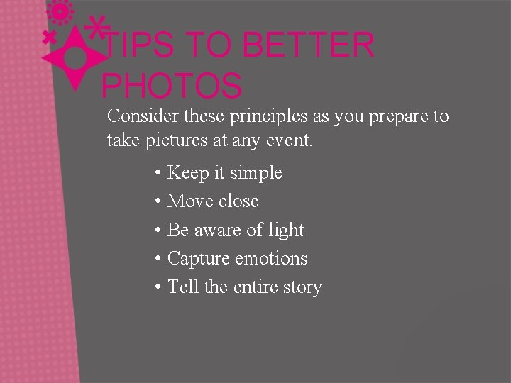 TIPS TO BETTER PHOTOS Consider these principles as you prepare to take pictures at