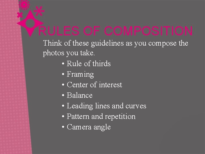 RULES OF COMPOSITION Think of these guidelines as you compose the photos you take.