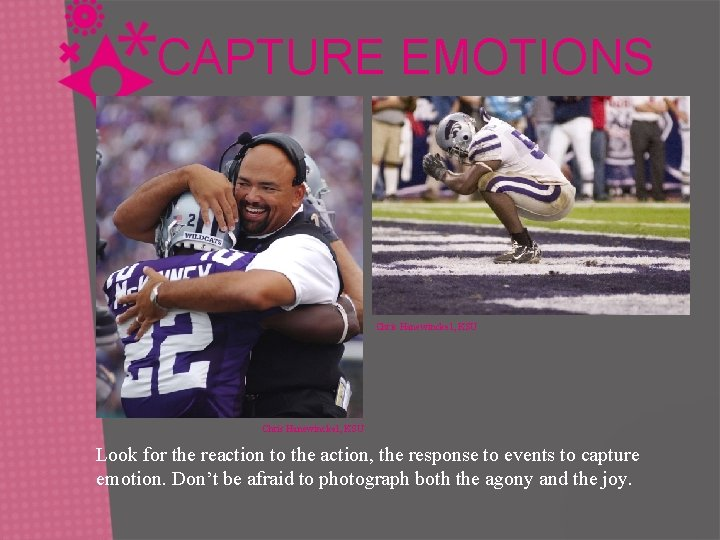 CAPTURE EMOTIONS Chris Hanewinckel, KSU Look for the reaction to the action, the response