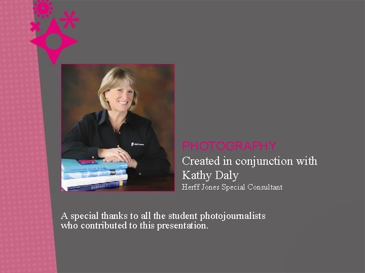 PHOTOGRAPHY Created in conjunction with Kathy Daly Herff Jones Special Consultant A special thanks
