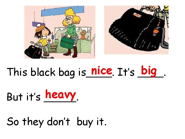 nice It's ____. big This black bag is____. heavy But it's _____. So they