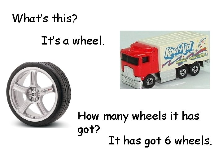 What's this? It's a wheel. How many wheels it has got? It has got