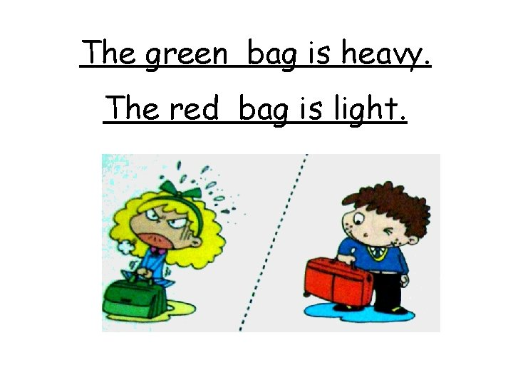 The green bag is heavy. The red bag is light.