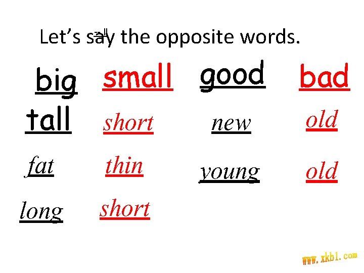 Let's say the opposite words. -- ll big small good new tall short fat