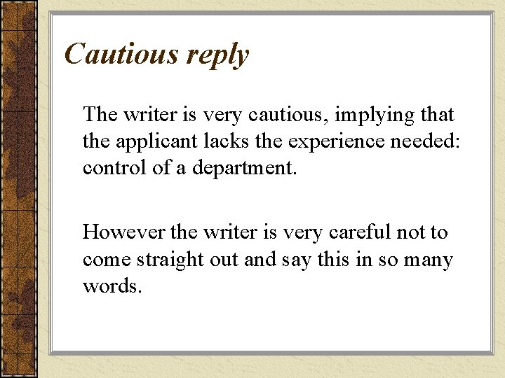 Cautious reply The writer is very cautious, implying that the applicant lacks the experience