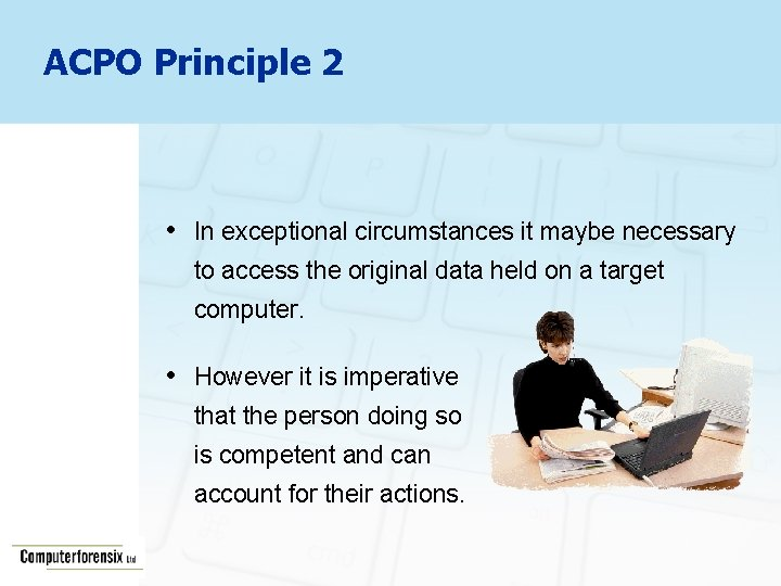ACPO Principle 2 • In exceptional circumstances it maybe necessary to access the original