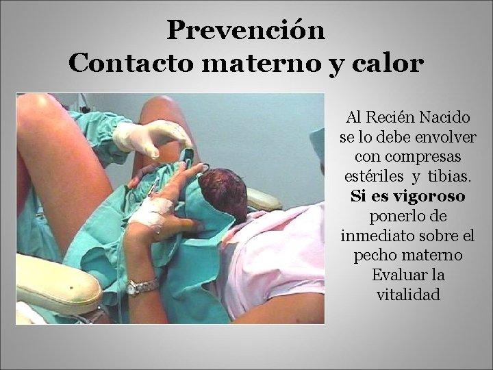 Prevención Contacto materno y calor Al Recién Nacido se lo debe envolver con compresas