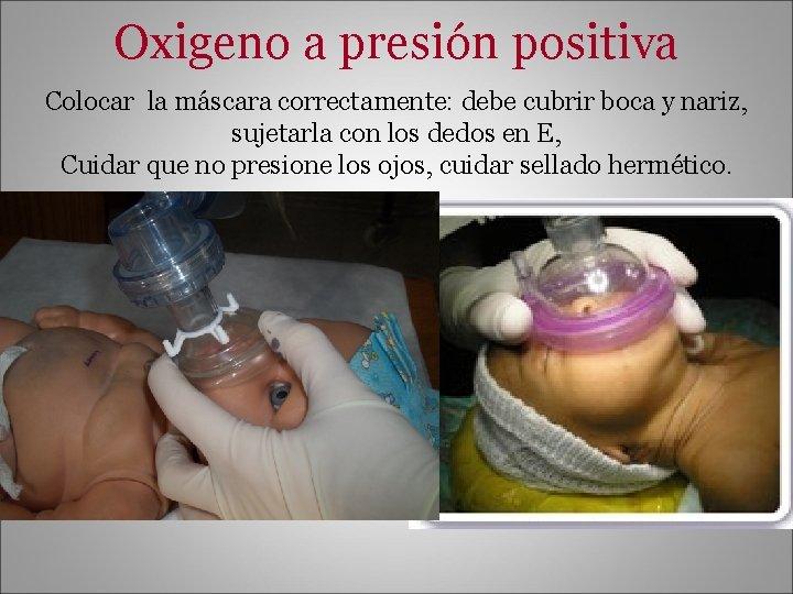Oxigeno a presión positiva Colocar la máscara correctamente: debe cubrir boca y nariz, sujetarla