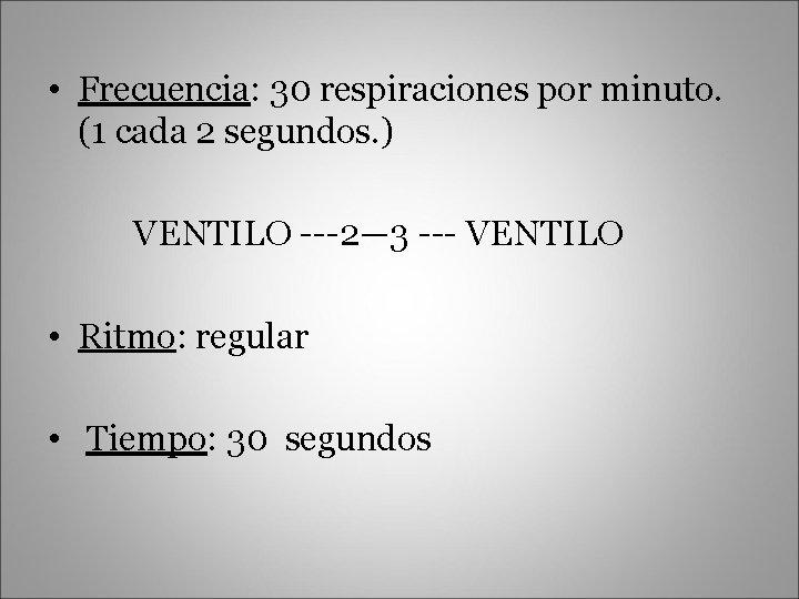 • Frecuencia: 30 respiraciones por minuto. (1 cada 2 segundos. ) VENTILO ---2—