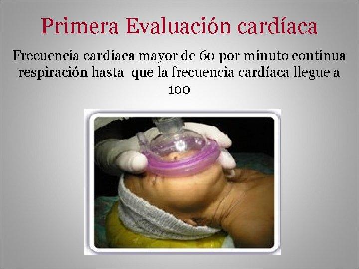 Primera Evaluación cardíaca Frecuencia cardiaca mayor de 60 por minuto continua respiración hasta que
