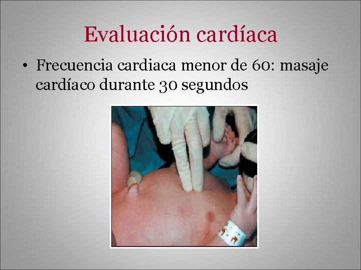 Evaluación cardíaca • Frecuencia cardiaca menor de 60: masaje cardíaco durante 30 segundos