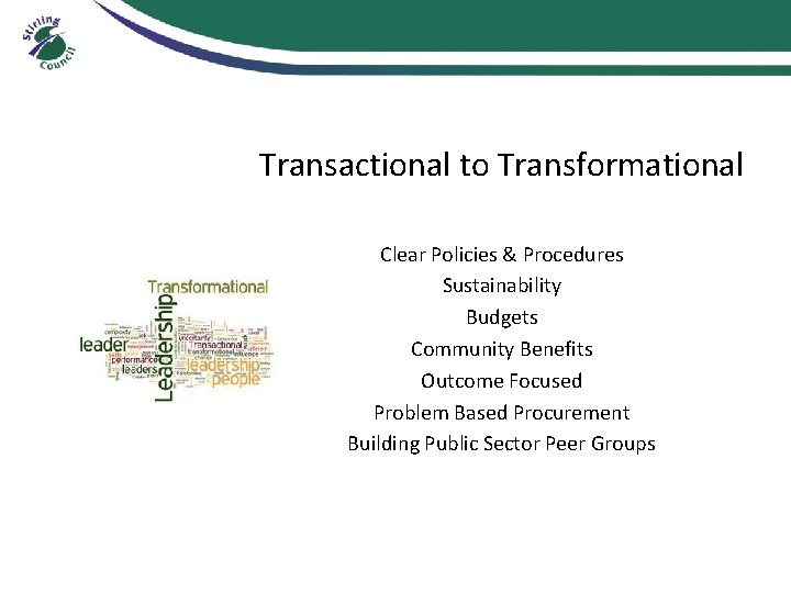 Transactional to Transformational Clear Policies & Procedures Sustainability Budgets Community Benefits Outcome Focused Problem