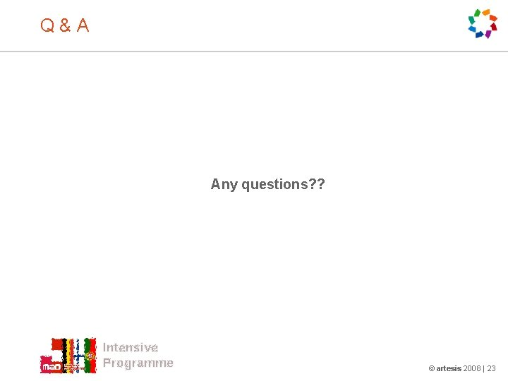 Q & A Any questions? ? Intensive Programme © artesis 2008 | 23