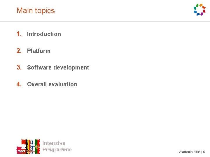 Main topics 1. Introduction 2. Platform 3. Software development 4. Overall evaluation Intensive Programme