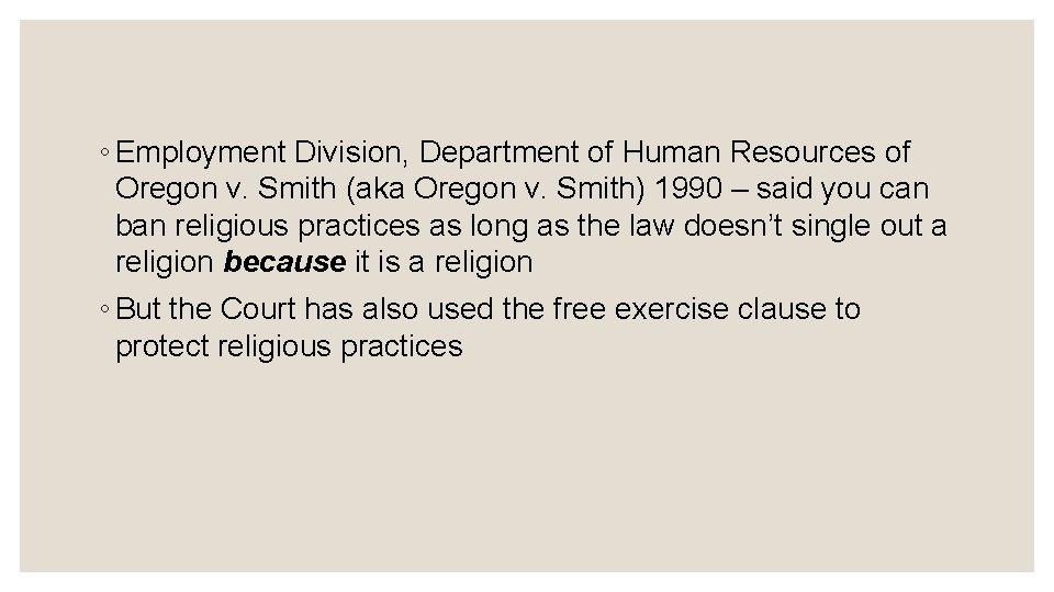 ◦ Employment Division, Department of Human Resources of Oregon v. Smith (aka Oregon v.
