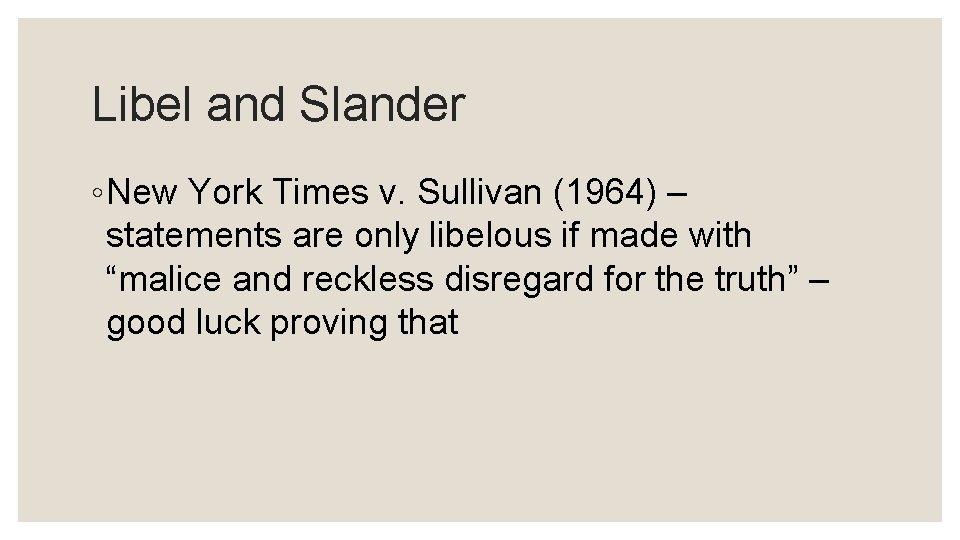 Libel and Slander ◦ New York Times v. Sullivan (1964) – statements are only