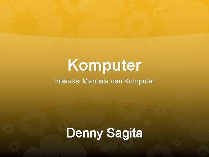 Komputer Interaksi Manusia dan Komputer Denny Sagita