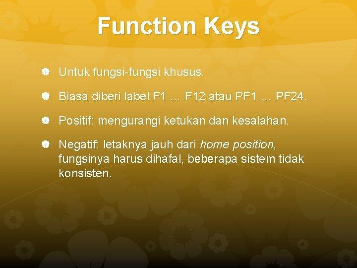 Function Keys Untuk fungsi-fungsi khusus. Biasa diberi label F 1 … F 12 atau