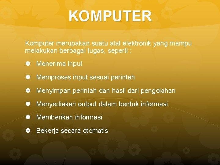 KOMPUTER Komputer merupakan suatu alat elektronik yang mampu melakukan berbagai tugas, seperti : Menerima