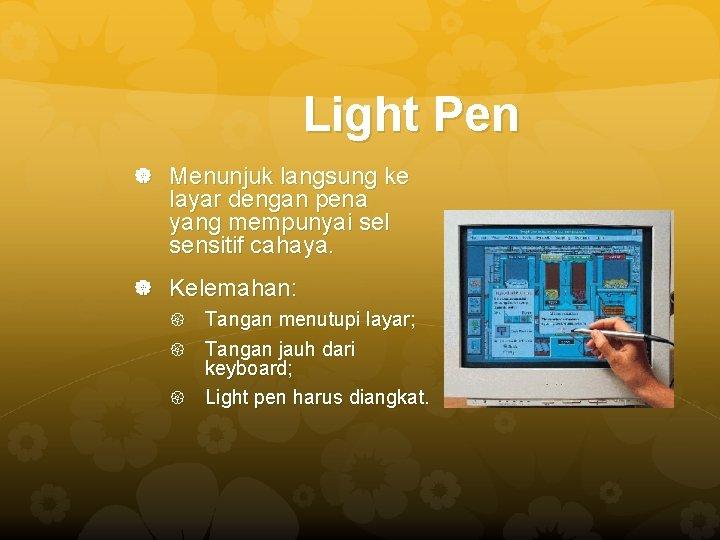 Light Pen Menunjuk langsung ke layar dengan pena yang mempunyai sel sensitif cahaya. Kelemahan: