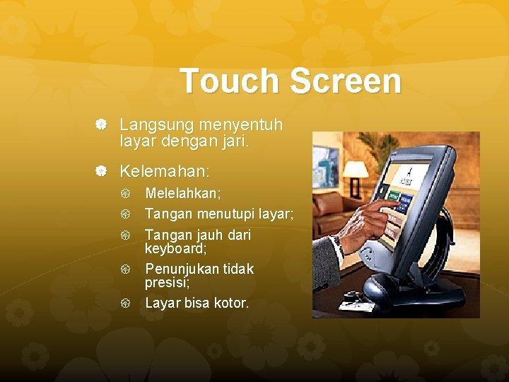 Touch Screen Langsung menyentuh layar dengan jari. Kelemahan: Melelahkan; Tangan menutupi layar; Tangan jauh