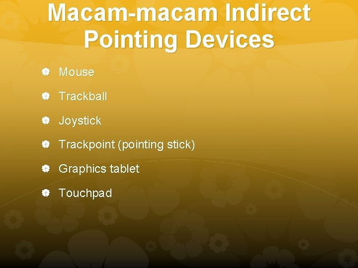Macam-macam Indirect Pointing Devices Mouse Trackball Joystick Trackpoint (pointing stick) Graphics tablet Touchpad