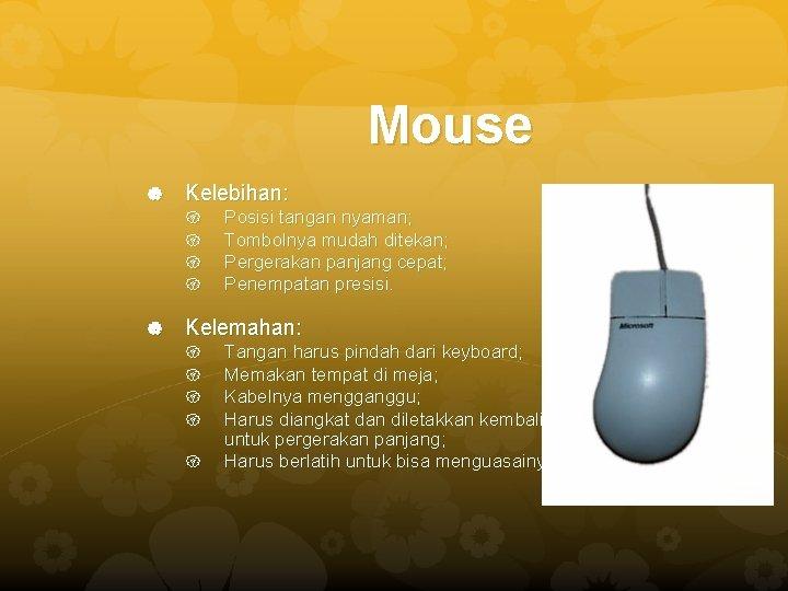 Mouse Kelebihan: Posisi tangan nyaman; Tombolnya mudah ditekan; Pergerakan panjang cepat; Penempatan presisi. Kelemahan: