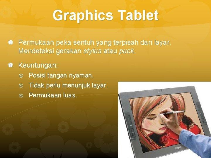 Graphics Tablet Permukaan peka sentuh yang terpisah dari layar. Mendeteksi gerakan stylus atau puck.