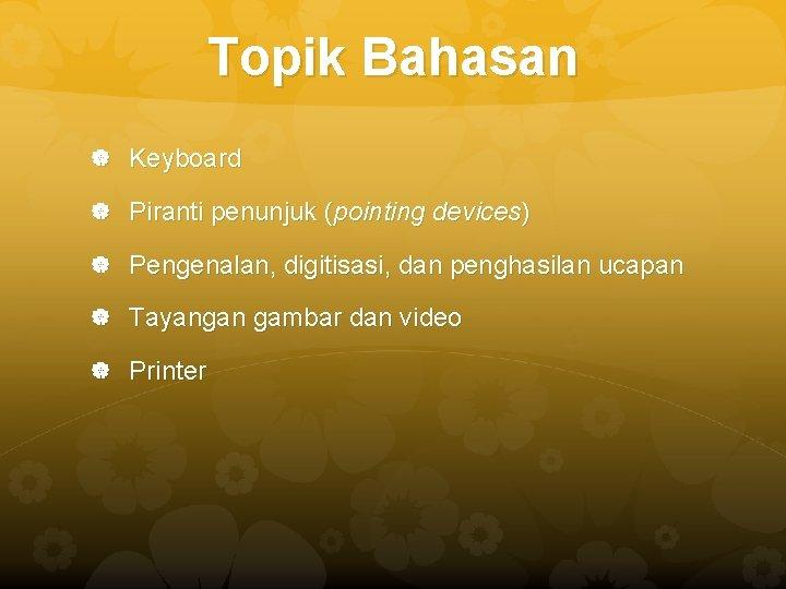 Topik Bahasan Keyboard Piranti penunjuk (pointing devices) Pengenalan, digitisasi, dan penghasilan ucapan Tayangan gambar