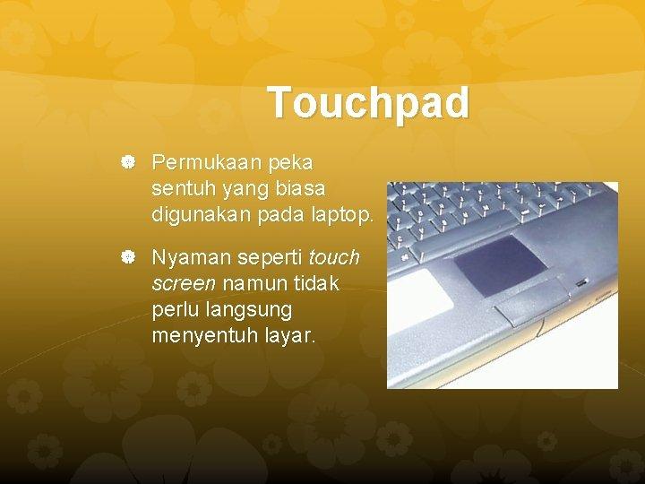 Touchpad Permukaan peka sentuh yang biasa digunakan pada laptop. Nyaman seperti touch screen namun