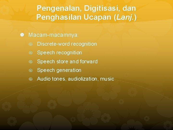 Pengenalan, Digitisasi, dan Penghasilan Ucapan (Lanj. ) Macam-macamnya: Discrete-word recognition Speech store and forward
