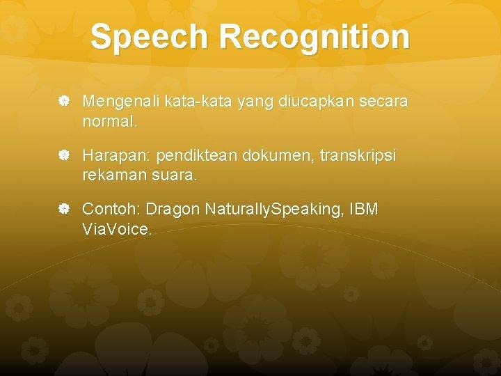 Speech Recognition Mengenali kata-kata yang diucapkan secara normal. Harapan: pendiktean dokumen, transkripsi rekaman suara.
