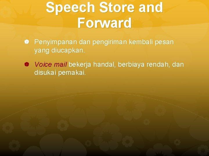 Speech Store and Forward Penyimpanan dan pengiriman kembali pesan yang diucapkan. Voice mail bekerja