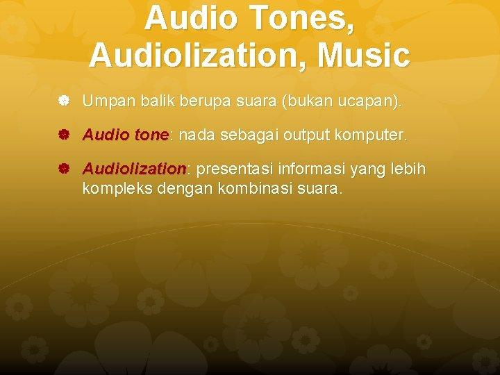 Audio Tones, Audiolization, Music Umpan balik berupa suara (bukan ucapan). Audio tone: nada sebagai