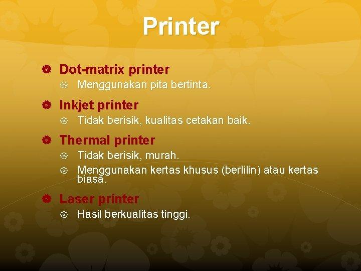 Printer Dot-matrix printer Menggunakan pita bertinta. Inkjet printer Tidak berisik, kualitas cetakan baik. Thermal