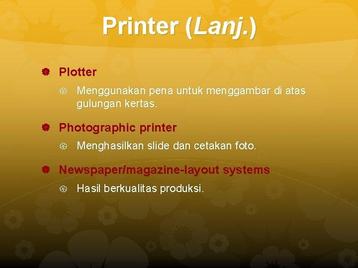 Printer (Lanj. ) Plotter Menggunakan pena untuk menggambar di atas gulungan kertas. Photographic printer
