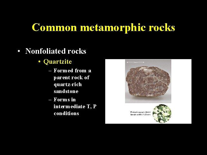 Common metamorphic rocks • Nonfoliated rocks • Quartzite – Formed from a parent rock
