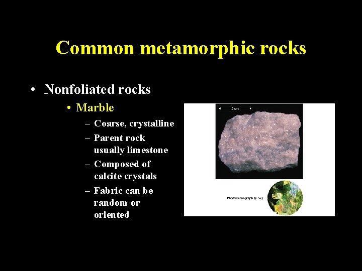 Common metamorphic rocks • Nonfoliated rocks • Marble – Coarse, crystalline – Parent rock