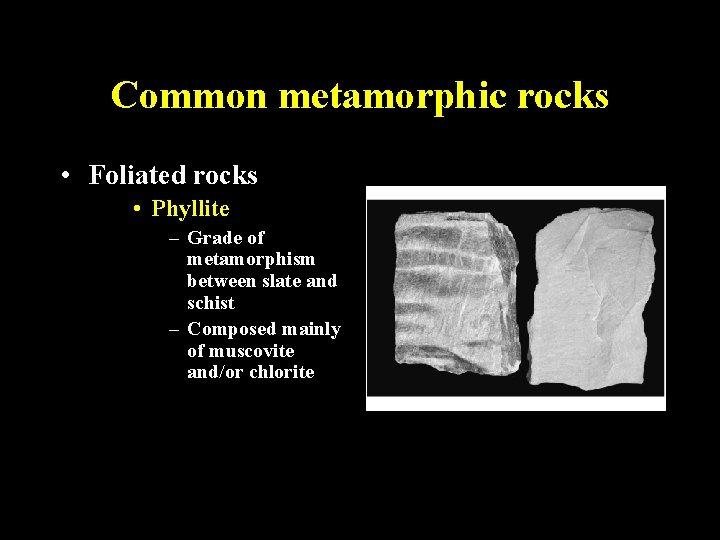 Common metamorphic rocks • Foliated rocks • Phyllite – Grade of metamorphism between slate