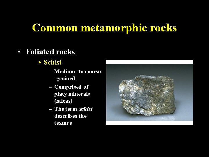 Common metamorphic rocks • Foliated rocks • Schist – Medium- to coarse -grained –
