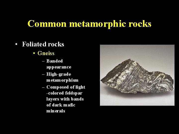 Common metamorphic rocks • Foliated rocks • Gneiss – Banded appearance – High-grade metamorphism
