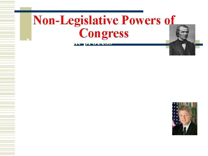 Non-Legislative Powers of Congress 3. Impeachment process- removing the President, VP, and all civil