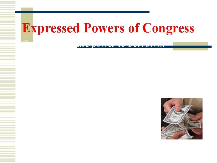 "Expressed Powers of Congress ""Congress has the power to borrow…"" Borrowing involves: using money"